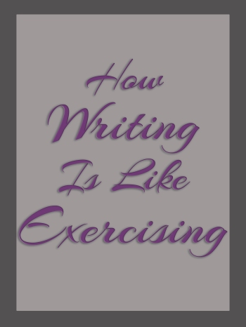 How Writing Is Like Exercising